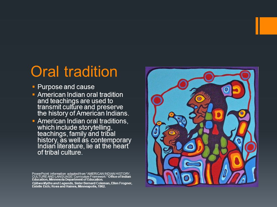 Oral tradition  Purpose and cause  American Indian oral tradition and teachings are used to transmit culture and preserve the history of American Indians.