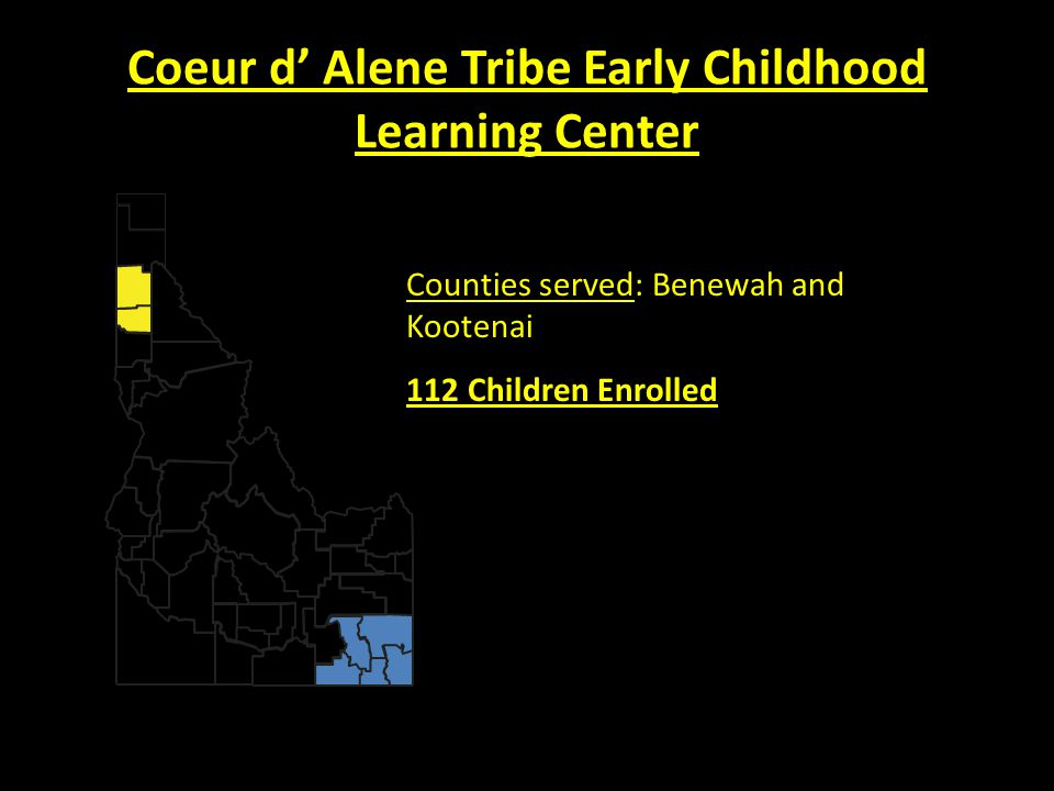Coeur d' Alene Tribe Early Childhood Learning Center Counties served: Benewah and Kootenai 112 Children Enrolled