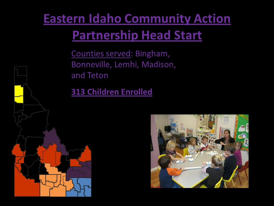 Eastern Idaho Community Action Partnership Head Start Counties served: Bingham, Bonneville, Lemhi, Madison, and Teton 313 Children Enrolled
