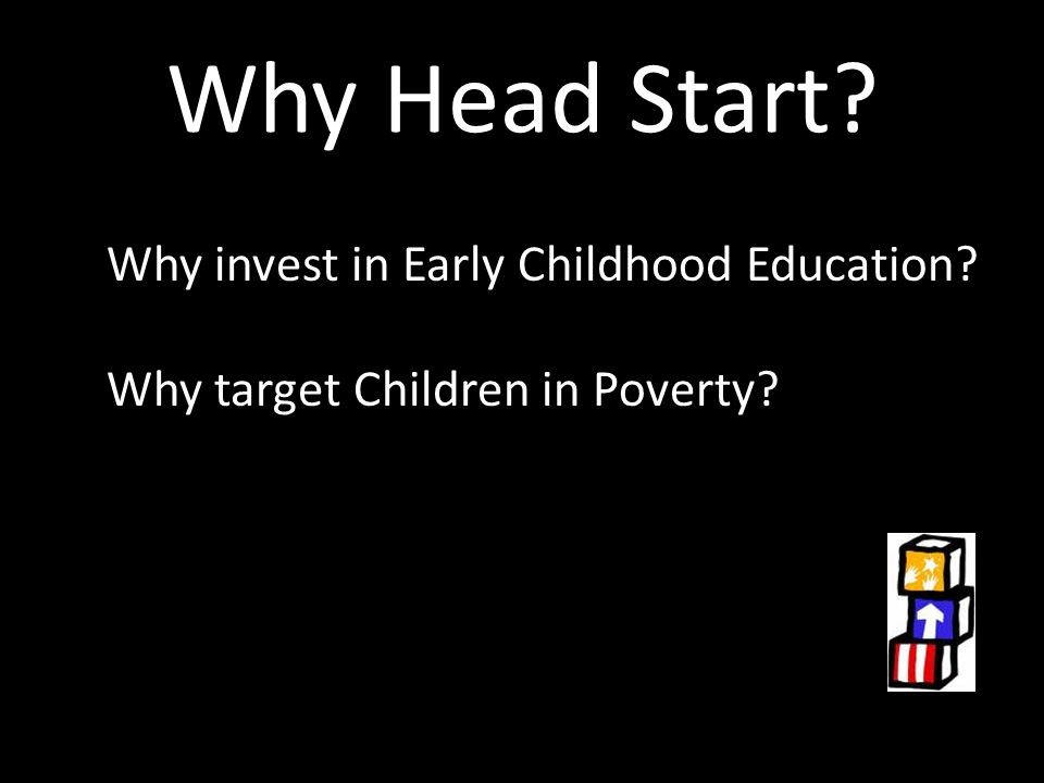 Why Head Start? Why invest in Early Childhood Education? Why target Children in Poverty?