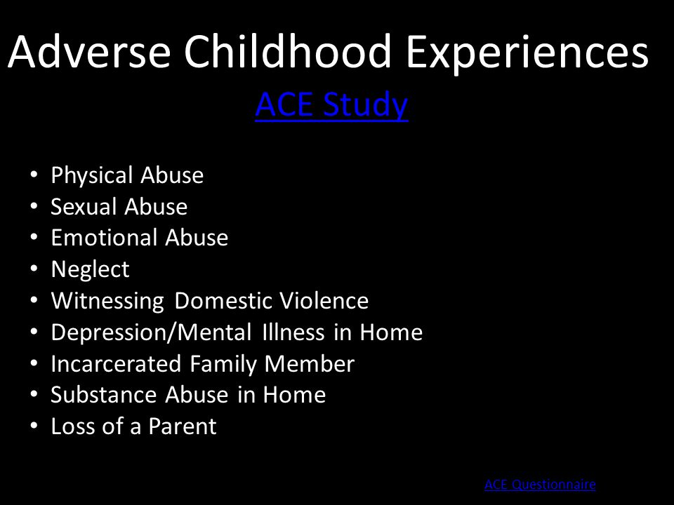 Adverse Childhood Experiences ACE Study Physical Abuse Sexual Abuse Emotional Abuse Neglect Witnessing Domestic Violence Depression/Mental Illness in Home Incarcerated Family Member Substance Abuse in Home Loss of a Parent ACE Questionnaire