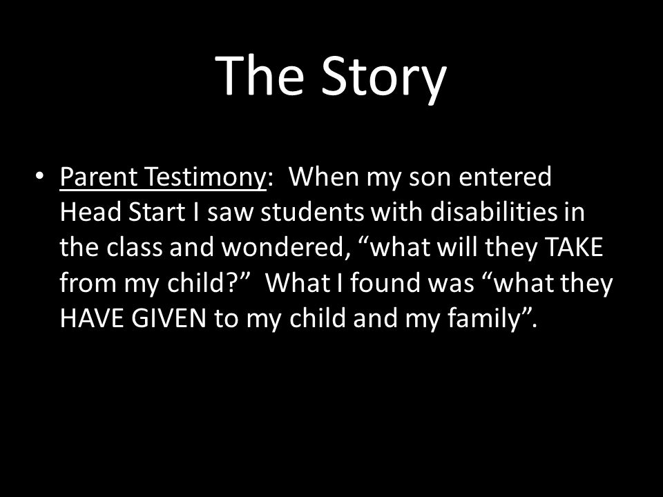 The Story Parent Testimony: When my son entered Head Start I saw students with disabilities in the class and wondered, what will they TAKE from my child What I found was what they HAVE GIVEN to my child and my family .