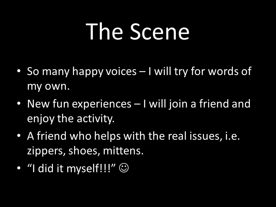 The Scene So many happy voices – I will try for words of my own. New fun experiences – I will join a friend and enjoy the activity. A friend who helps