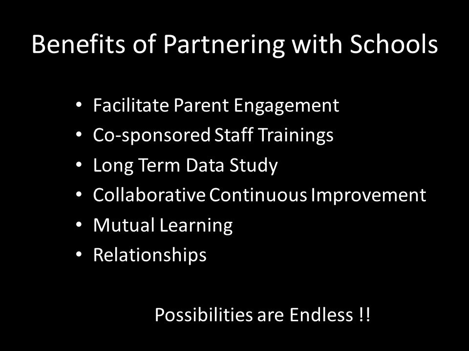 Benefits of Partnering with Schools Facilitate Parent Engagement Co-sponsored Staff Trainings Long Term Data Study Collaborative Continuous Improvement Mutual Learning Relationships Possibilities are Endless !!