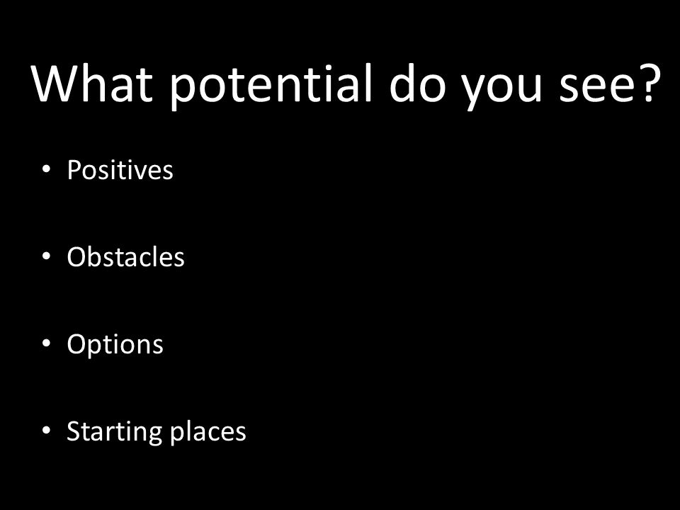 What potential do you see? Positives Obstacles Options Starting places