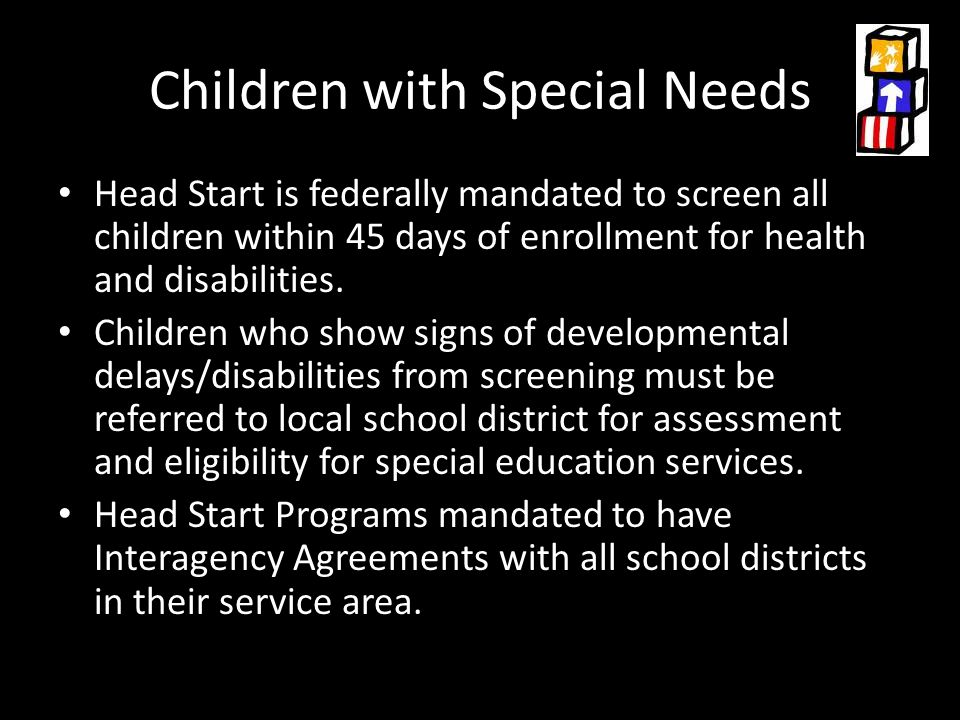Children with Special Needs Head Start is federally mandated to screen all children within 45 days of enrollment for health and disabilities.