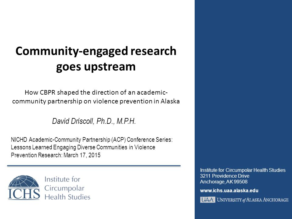 Community-engaged research goes upstream How CBPR shaped the direction of an academic- community partnership on violence prevention in Alaska David Driscoll, Ph.D., M.P.H.