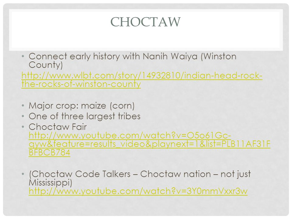 CHOCTAW Connect early history with Nanih Waiya (Winston County) http://www.wlbt.com/story/14932810/indian-head-rock- the-rocks-of-winston-county Major crop: maize (corn) One of three largest tribes Choctaw Fair http://www.youtube.com/watch?v=O5o61Gc- qyw&feature=results_video&playnext=1&list=PLB11AF31F BFBCB784 http://www.youtube.com/watch?v=O5o61Gc- qyw&feature=results_video&playnext=1&list=PLB11AF31F BFBCB784 (Choctaw Code Talkers – Choctaw nation – not just Mississippi) http://www.youtube.com/watch?v=3Y0mmVxxr3w http://www.youtube.com/watch?v=3Y0mmVxxr3w