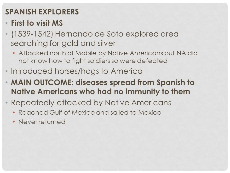 SPANISH EXPLORERS First to visit MS (1539-1542) Hernando de Soto explored area searching for gold and silver Attacked north of Mobile by Native Americans but NA did not know how to fight soldiers so were defeated Introduced horses/hogs to America MAIN OUTCOME: diseases spread from Spanish to Native Americans who had no immunity to them Repeatedly attacked by Native Americans Reached Gulf of Mexico and sailed to Mexico Never returned