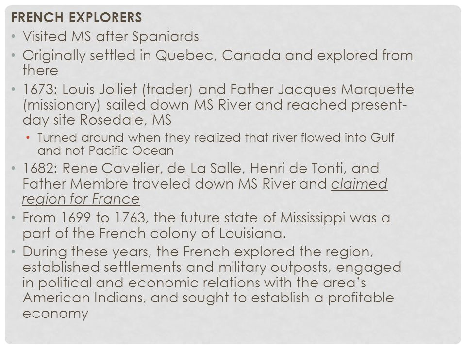 FRENCH EXPLORERS Visited MS after Spaniards Originally settled in Quebec, Canada and explored from there 1673: Louis Jolliet (trader) and Father Jacques Marquette (missionary) sailed down MS River and reached present- day site Rosedale, MS Turned around when they realized that river flowed into Gulf and not Pacific Ocean 1682: Rene Cavelier, de La Salle, Henri de Tonti, and Father Membre traveled down MS River and claimed region for France From 1699 to 1763, the future state of Mississippi was a part of the French colony of Louisiana.