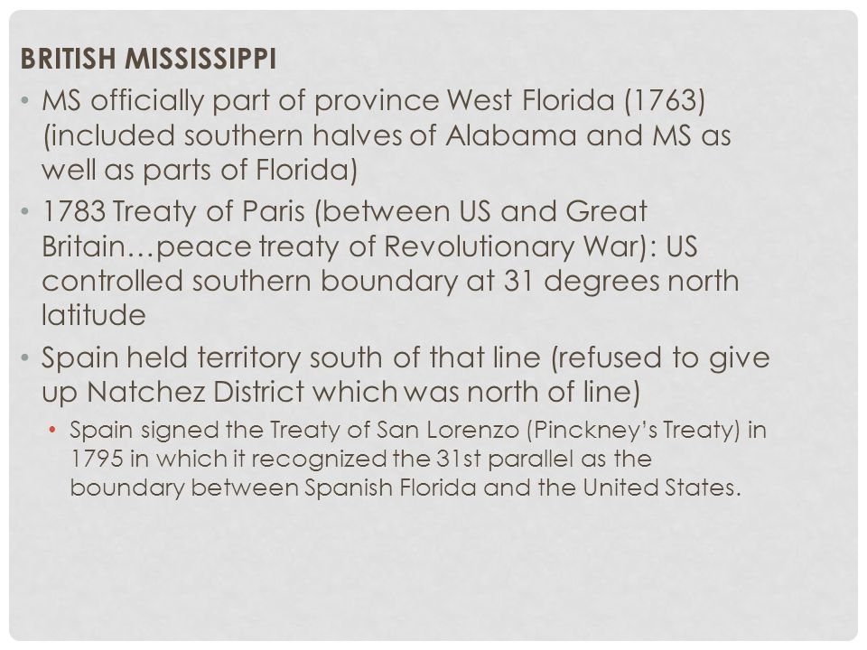 BRITISH MISSISSIPPI MS officially part of province West Florida (1763) (included southern halves of Alabama and MS as well as parts of Florida) 1783 Treaty of Paris (between US and Great Britain…peace treaty of Revolutionary War): US controlled southern boundary at 31 degrees north latitude Spain held territory south of that line (refused to give up Natchez District which was north of line) Spain signed the Treaty of San Lorenzo (Pinckney's Treaty) in 1795 in which it recognized the 31st parallel as the boundary between Spanish Florida and the United States.