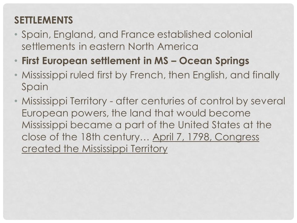 SETTLEMENTS Spain, England, and France established colonial settlements in eastern North America First European settlement in MS – Ocean Springs Mississippi ruled first by French, then English, and finally Spain Mississippi Territory - after centuries of control by several European powers, the land that would become Mississippi became a part of the United States at the close of the 18th century… April 7, 1798, Congress created the Mississippi Territory