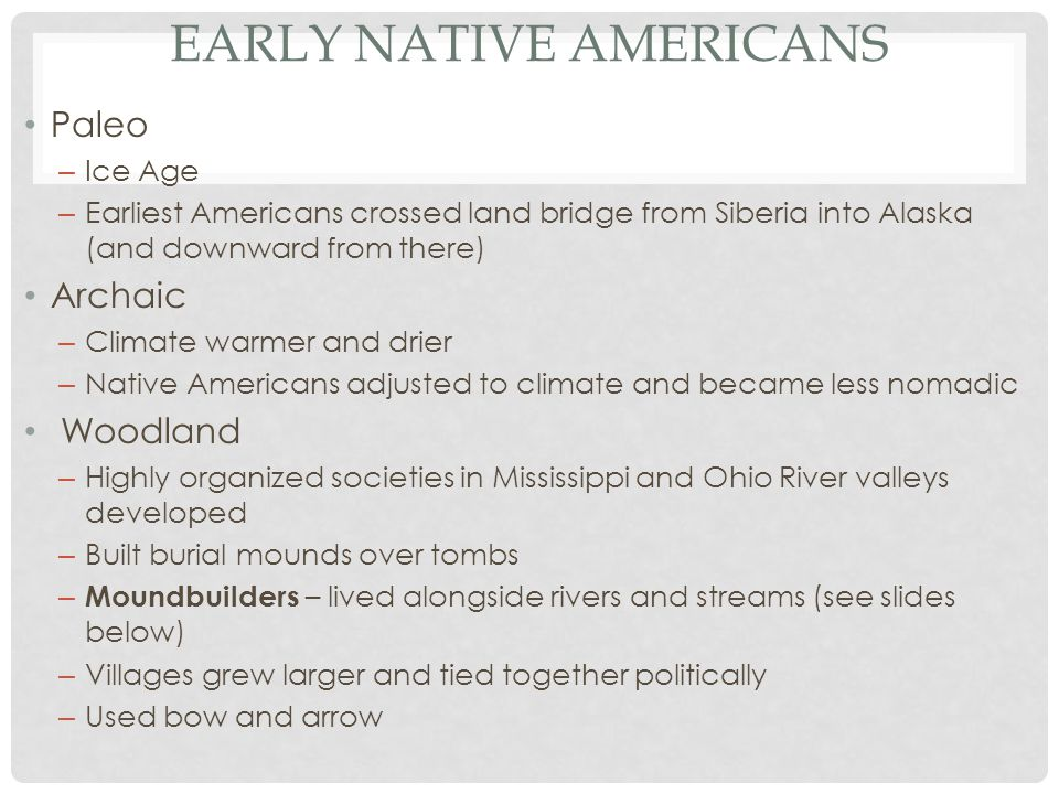 EARLY NATIVE AMERICANS Paleo – Ice Age – Earliest Americans crossed land bridge from Siberia into Alaska (and downward from there) Archaic – Climate warmer and drier – Native Americans adjusted to climate and became less nomadic Woodland – Highly organized societies in Mississippi and Ohio River valleys developed – Built burial mounds over tombs – Moundbuilders – lived alongside rivers and streams (see slides below) – Villages grew larger and tied together politically – Used bow and arrow