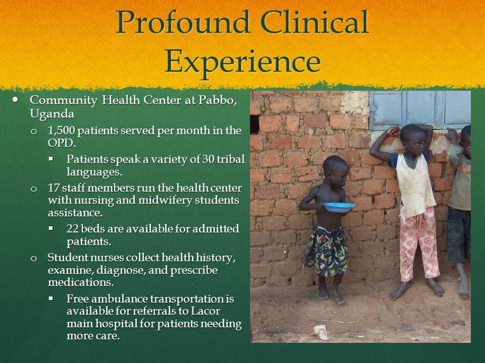 Profound Clinical Experience Community Health Center at Pabbo, Uganda Community Health Center at Pabbo, Uganda o 1,500 patients served per month in the OPD.
