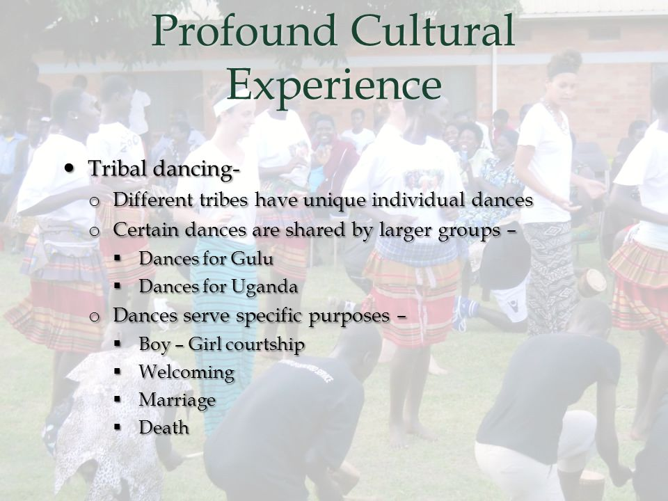 Profound Cultural Experience Tribal dancing- Tribal dancing- o Different tribes have unique individual dances o Certain dances are shared by larger groups –  Dances for Gulu  Dances for Uganda o Dances serve specific purposes –  Boy – Girl courtship  Welcoming  Marriage  Death