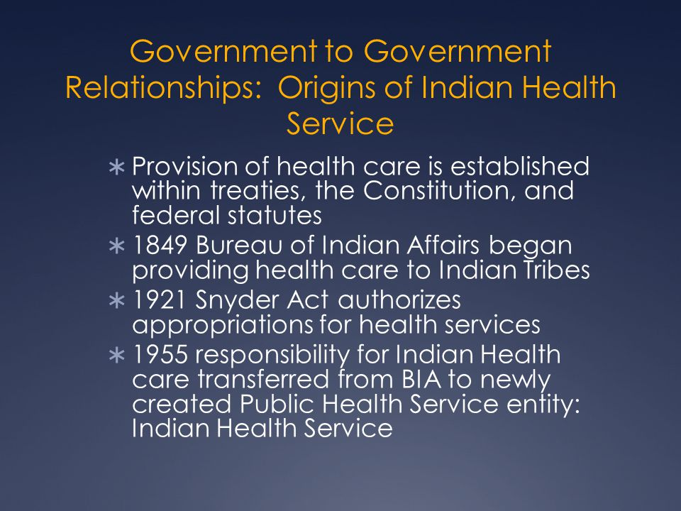 Government to Government Relationships: Origins of Indian Health Service  Provision of health care is established within treaties, the Constitution, and federal statutes  1849 Bureau of Indian Affairs began providing health care to Indian Tribes  1921 Snyder Act authorizes appropriations for health services  1955 responsibility for Indian Health care transferred from BIA to newly created Public Health Service entity: Indian Health Service