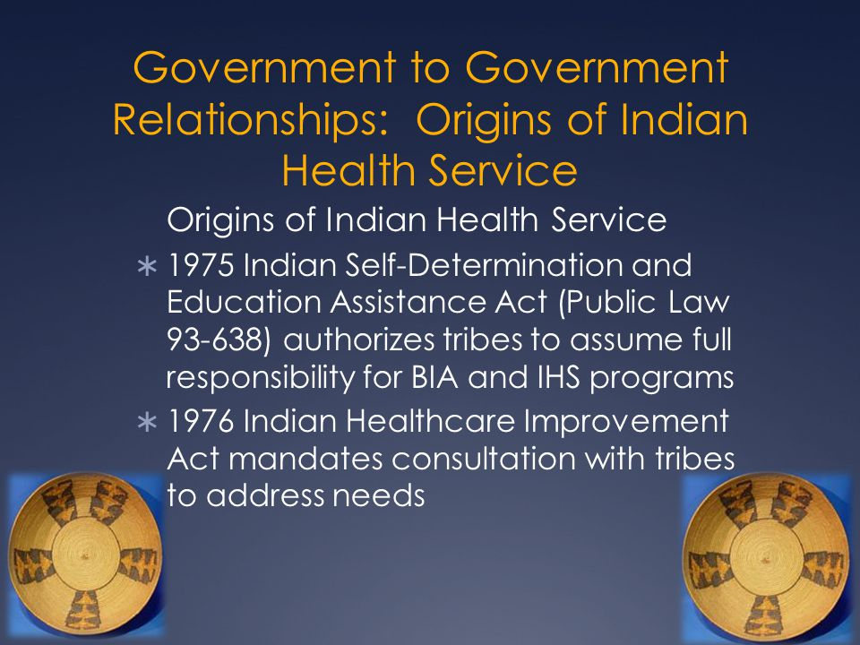 Government to Government Relationships: Origins of Indian Health Service Origins of Indian Health Service  1975 Indian Self-Determination and Educati