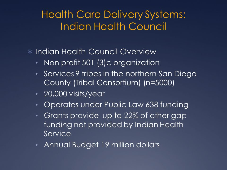 Health Care Delivery Systems: Indian Health Council  Indian Health Council Overview Non profit 501 (3)c organization Services 9 tribes in the northern San Diego County (Tribal Consortium) (n=5000) 20,000 visits/year Operates under Public Law 638 funding Grants provide up to 22% of other gap funding not provided by Indian Health Service Annual Budget 19 million dollars