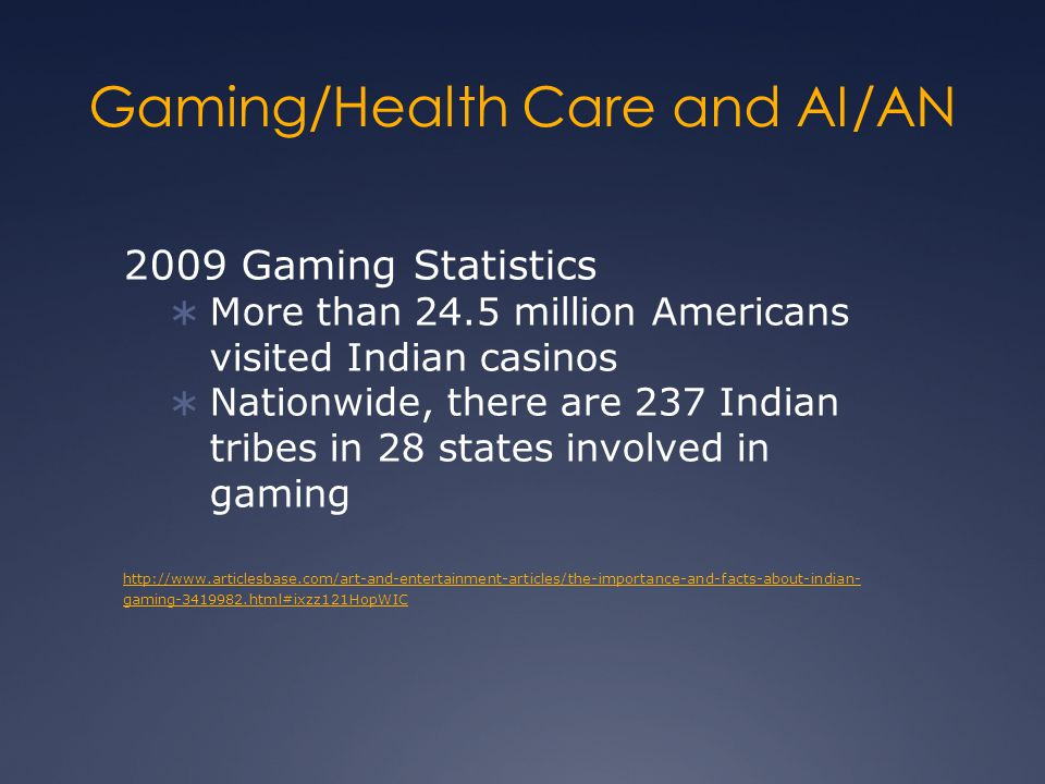 Gaming/Health Care and AI/AN 2009 Gaming Statistics  More than 24.5 million Americans visited Indian casinos  Nationwide, there are 237 Indian tribes in 28 states involved in gaming http://www.articlesbase.com/art-and-entertainment-articles/the-importance-and-facts-about-indian- gaming-3419982.html#ixzz121HopWIC