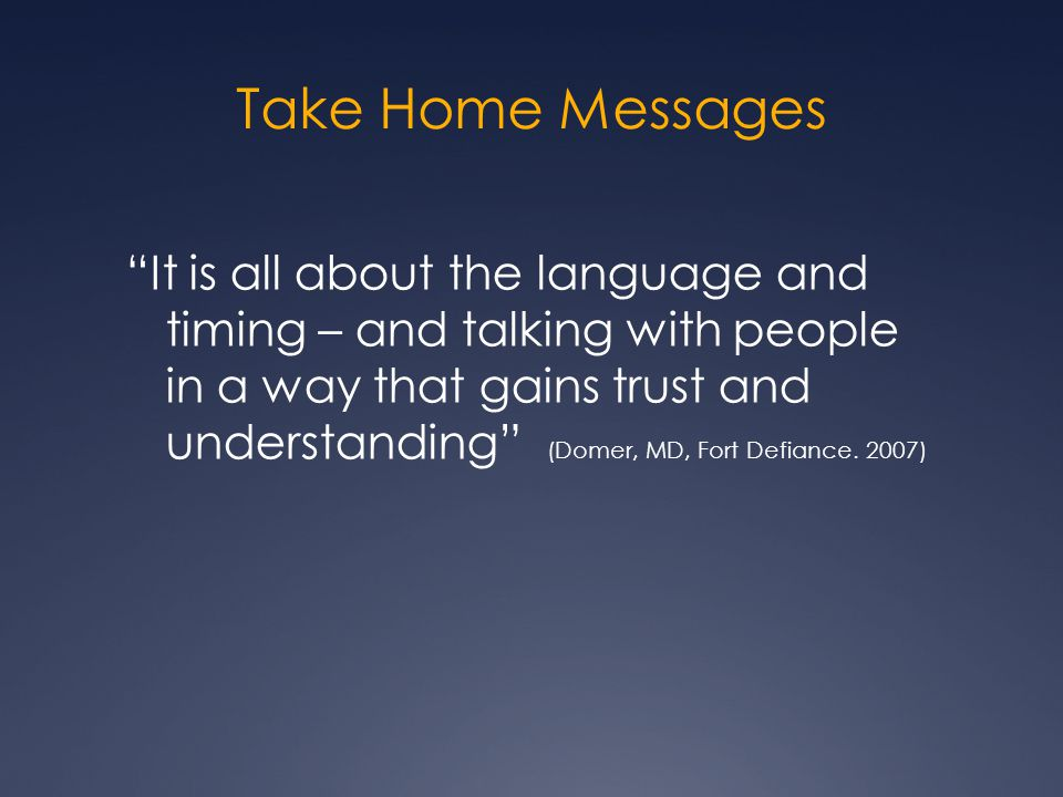 Take Home Messages It is all about the language and timing – and talking with people in a way that gains trust and understanding (Domer, MD, Fort Defiance.