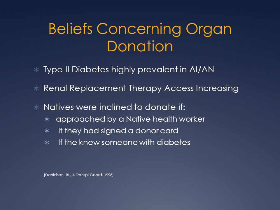 Beliefs Concerning Organ Donation  Type II Diabetes highly prevalent in AI/AN  Renal Replacement Therapy Access Increasing  Natives were inclined to donate if:  approached by a Native health worker  If they had signed a donor card  If the knew someone with diabetes (Danielson, BL, J.