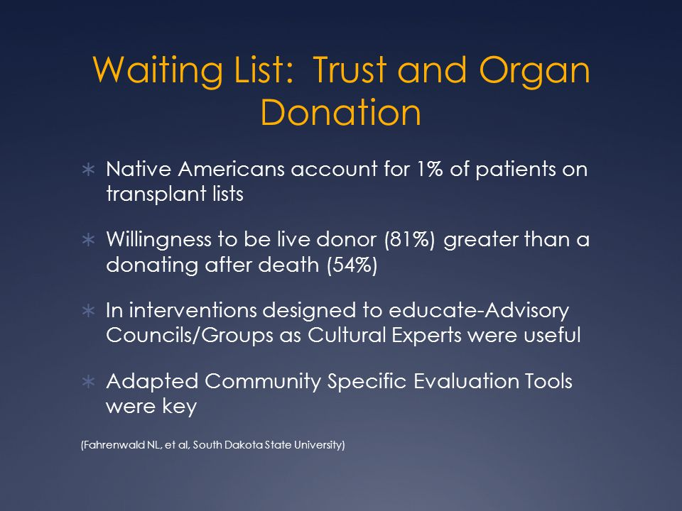 Waiting List: Trust and Organ Donation  Native Americans account for 1% of patients on transplant lists  Willingness to be live donor (81%) greater than a donating after death (54%)  In interventions designed to educate-Advisory Councils/Groups as Cultural Experts were useful  Adapted Community Specific Evaluation Tools were key (Fahrenwald NL, et al, South Dakota State University)