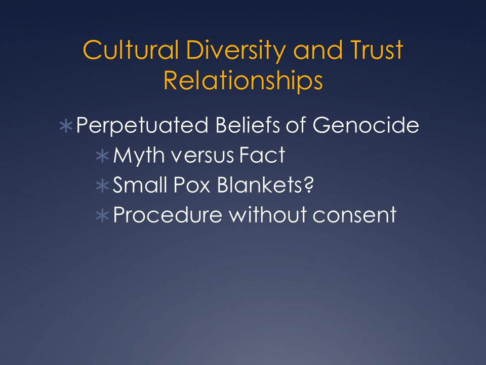 Cultural Diversity and Trust Relationships  Perpetuated Beliefs of Genocide  Myth versus Fact  Small Pox Blankets?  Procedure without consent