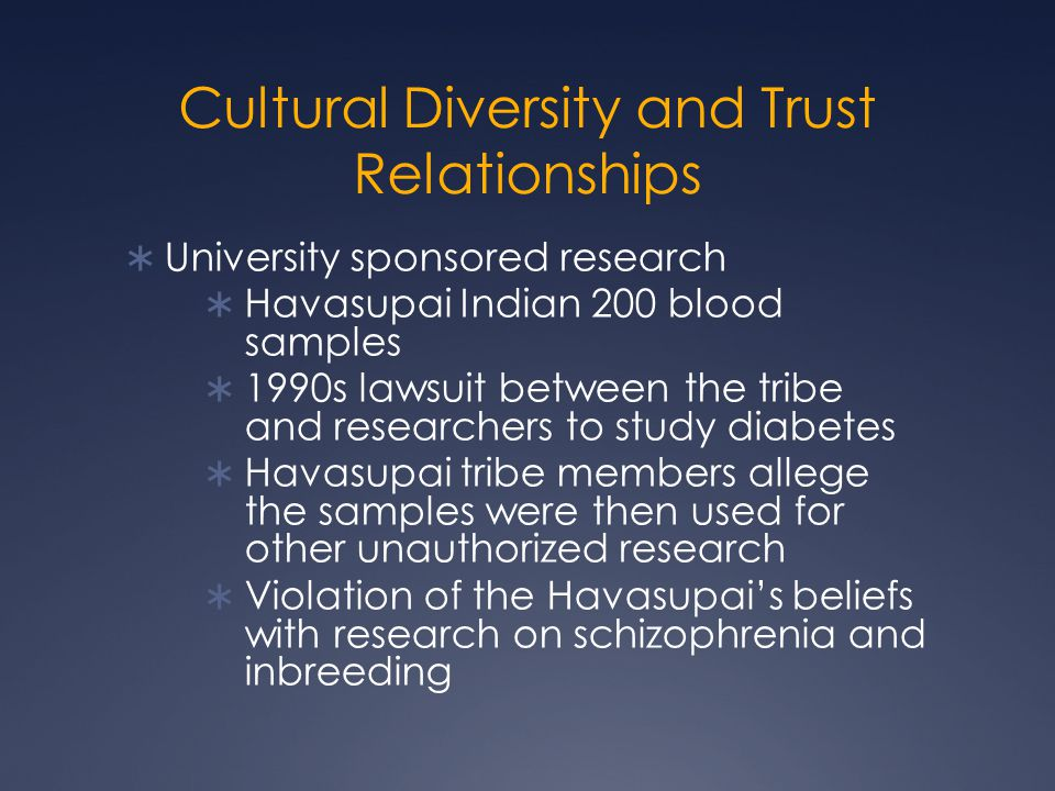 Cultural Diversity and Trust Relationships  University sponsored research  Havasupai Indian 200 blood samples  1990s lawsuit between the tribe and