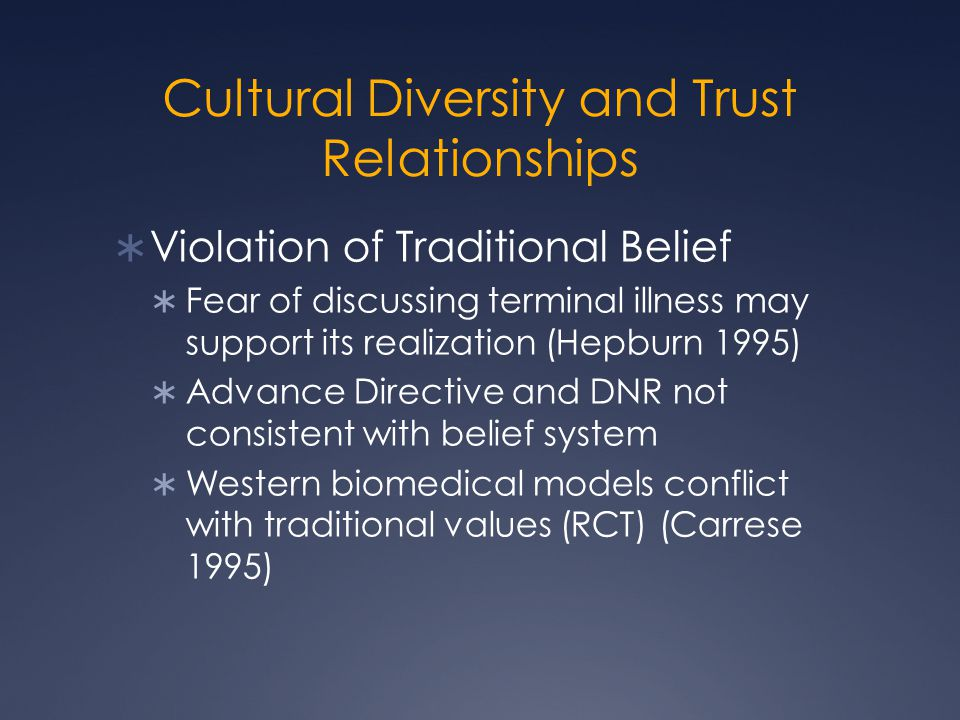 Cultural Diversity and Trust Relationships  Violation of Traditional Belief  Fear of discussing terminal illness may support its realization (Hepburn 1995)  Advance Directive and DNR not consistent with belief system  Western biomedical models conflict with traditional values (RCT) (Carrese 1995)
