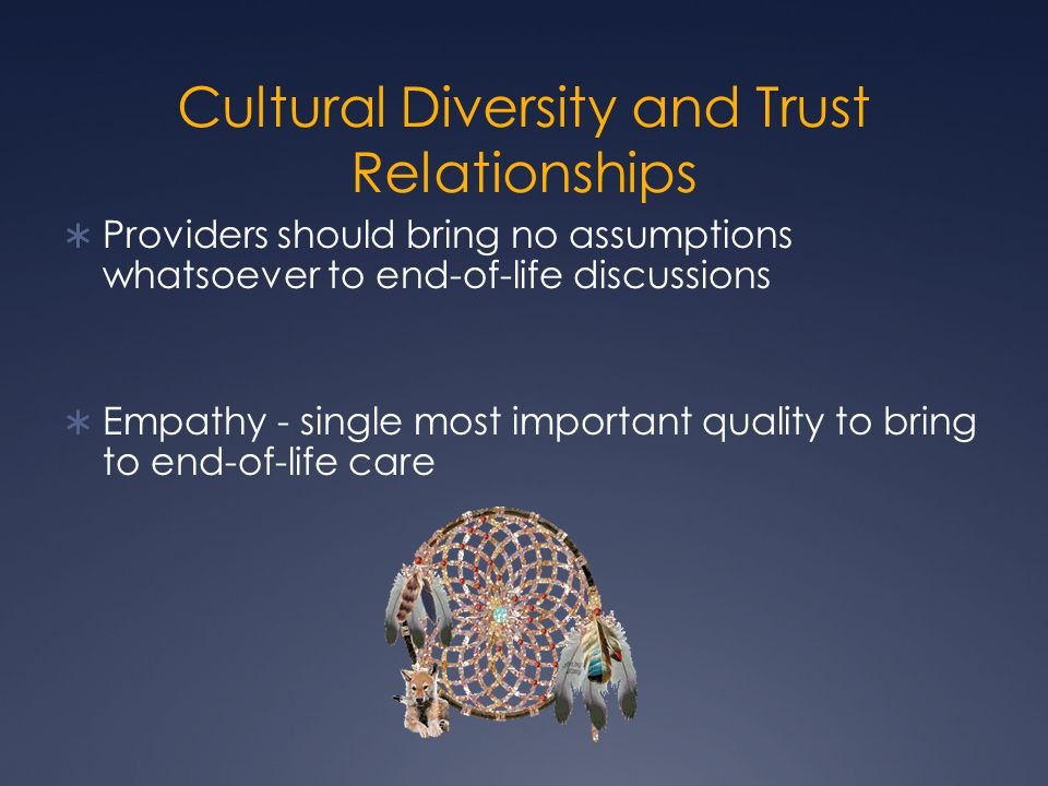 Cultural Diversity and Trust Relationships  Providers should bring no assumptions whatsoever to end-of-life discussions  Empathy - single most impor