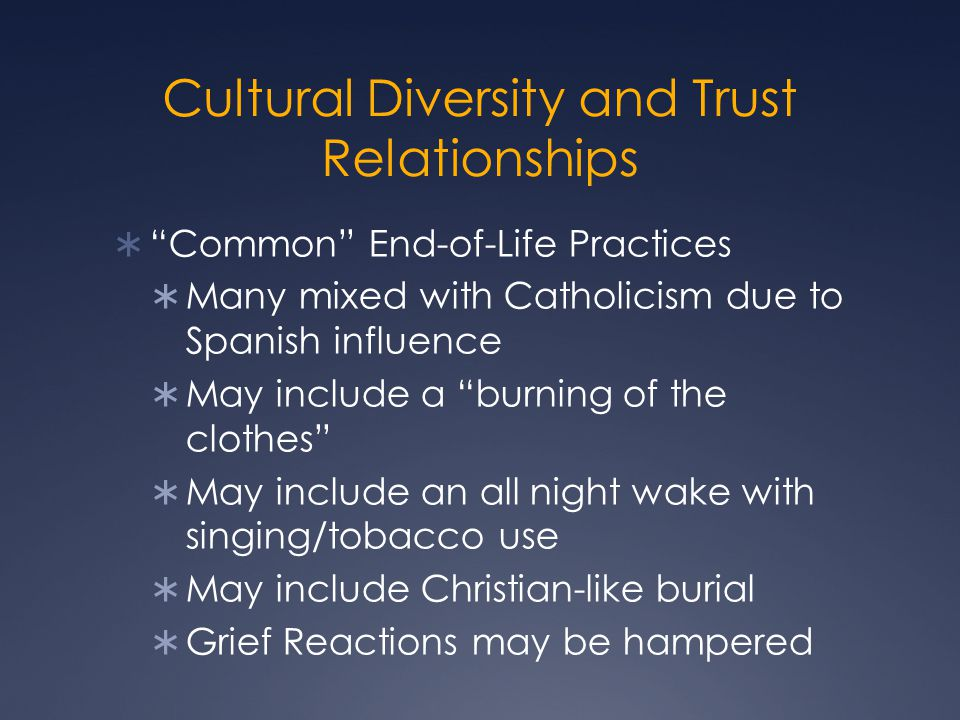 Cultural Diversity and Trust Relationships  Common End-of-Life Practices  Many mixed with Catholicism due to Spanish influence  May include a burning of the clothes  May include an all night wake with singing/tobacco use  May include Christian-like burial  Grief Reactions may be hampered