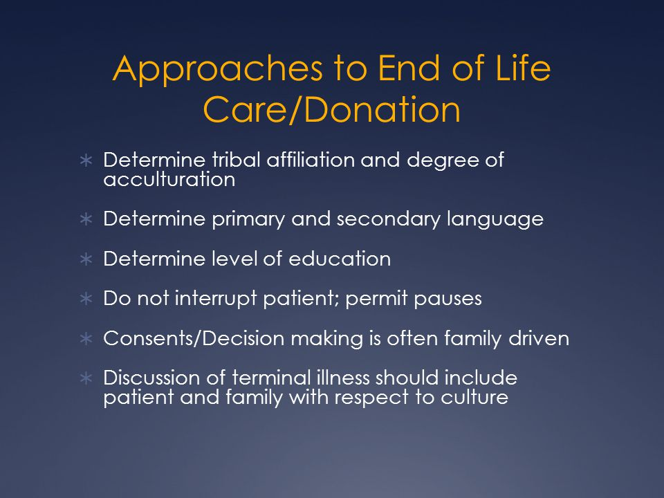 Approaches to End of Life Care/Donation  Determine tribal affiliation and degree of acculturation  Determine primary and secondary language  Determine level of education  Do not interrupt patient; permit pauses  Consents/Decision making is often family driven  Discussion of terminal illness should include patient and family with respect to culture