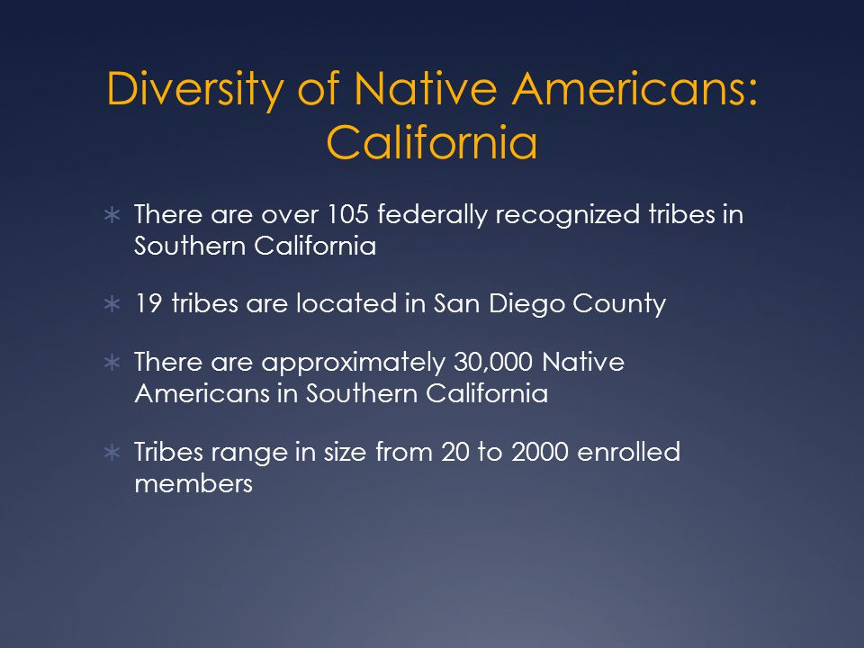 Diversity of Native Americans: California  There are over 105 federally recognized tribes in Southern California  19 tribes are located in San Diego