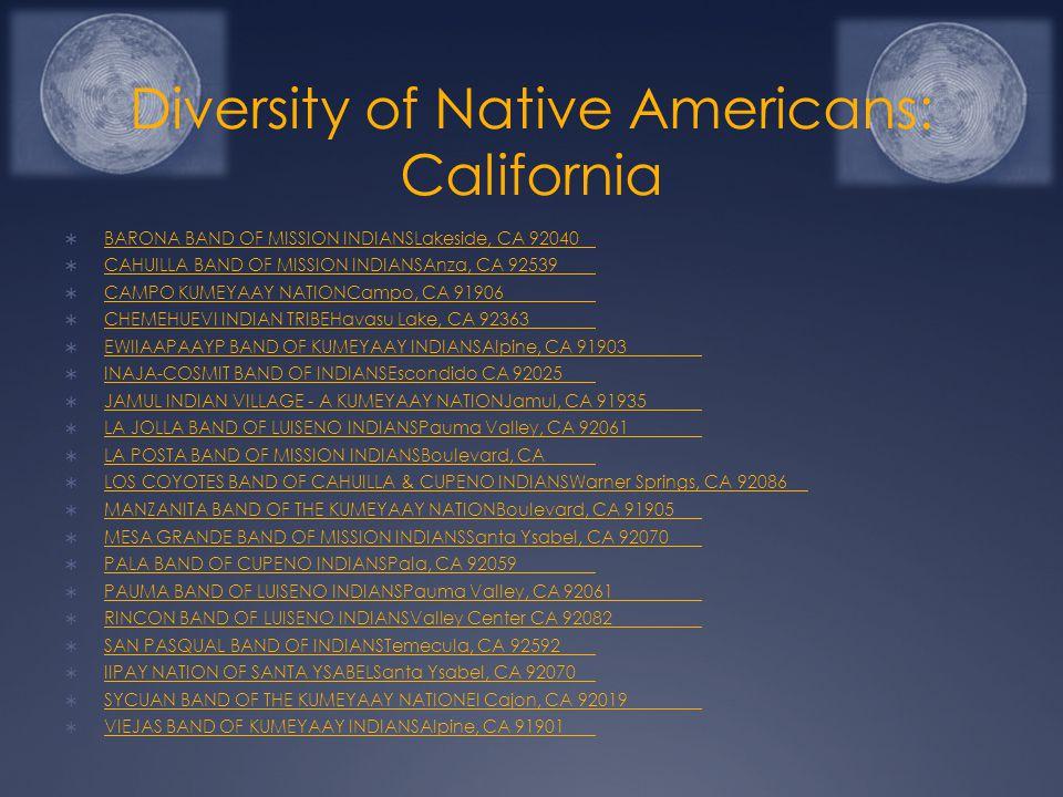 Diversity of Native Americans: California  BARONA BAND OF MISSION INDIANSLakeside, CA 92040 BARONA BAND OF MISSION INDIANSLakeside, CA 92040  CAHUILLA BAND OF MISSION INDIANSAnza, CA 92539 CAHUILLA BAND OF MISSION INDIANSAnza, CA 92539  CAMPO KUMEYAAY NATIONCampo, CA 91906 CAMPO KUMEYAAY NATIONCampo, CA 91906  CHEMEHUEVI INDIAN TRIBEHavasu Lake, CA 92363 CHEMEHUEVI INDIAN TRIBEHavasu Lake, CA 92363  EWIIAAPAAYP BAND OF KUMEYAAY INDIANSAlpine, CA 91903 EWIIAAPAAYP BAND OF KUMEYAAY INDIANSAlpine, CA 91903  INAJA-COSMIT BAND OF INDIANSEscondido CA 92025 INAJA-COSMIT BAND OF INDIANSEscondido CA 92025  JAMUL INDIAN VILLAGE - A KUMEYAAY NATIONJamul, CA 91935 JAMUL INDIAN VILLAGE - A KUMEYAAY NATIONJamul, CA 91935  LA JOLLA BAND OF LUISENO INDIANSPauma Valley, CA 92061 LA JOLLA BAND OF LUISENO INDIANSPauma Valley, CA 92061  LA POSTA BAND OF MISSION INDIANSBoulevard, CA LA POSTA BAND OF MISSION INDIANSBoulevard, CA  LOS COYOTES BAND OF CAHUILLA & CUPENO INDIANSWarner Springs, CA 92086 LOS COYOTES BAND OF CAHUILLA & CUPENO INDIANSWarner Springs, CA 92086  MANZANITA BAND OF THE KUMEYAAY NATIONBoulevard, CA 91905 MANZANITA BAND OF THE KUMEYAAY NATIONBoulevard, CA 91905  MESA GRANDE BAND OF MISSION INDIANSSanta Ysabel, CA 92070 MESA GRANDE BAND OF MISSION INDIANSSanta Ysabel, CA 92070  PALA BAND OF CUPENO INDIANSPala, CA 92059 PALA BAND OF CUPENO INDIANSPala, CA 92059  PAUMA BAND OF LUISENO INDIANSPauma Valley, CA 92061 PAUMA BAND OF LUISENO INDIANSPauma Valley, CA 92061  RINCON BAND OF LUISENO INDIANSValley Center CA 92082 RINCON BAND OF LUISENO INDIANSValley Center CA 92082  SAN PASQUAL BAND OF INDIANSTemecula, CA 92592 SAN PASQUAL BAND OF INDIANSTemecula, CA 92592  IIPAY NATION OF SANTA YSABELSanta Ysabel, CA 92070 IIPAY NATION OF SANTA YSABELSanta Ysabel, CA 92070  SYCUAN BAND OF THE KUMEYAAY NATIONEl Cajon, CA 92019 SYCUAN BAND OF THE KUMEYAAY NATIONEl Cajon, CA 92019  VIEJAS BAND OF KUMEYAAY INDIANSAlpine, CA 91901 VIEJAS BAND OF KUMEYAAY INDIANSAlpine, CA 91901