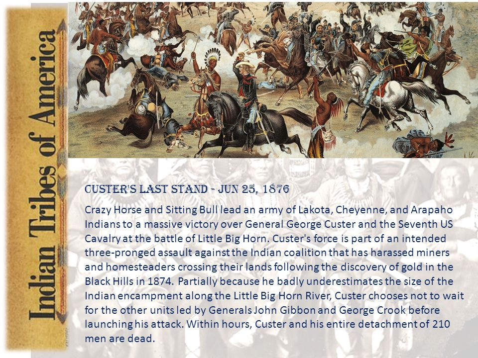 Introduction Custer s Last Stand - Jun 25, 1876 Crazy Horse and Sitting Bull lead an army of Lakota, Cheyenne, and Arapaho Indians to a massive victory over General George Custer and the Seventh US Cavalry at the battle of Little Big Horn.