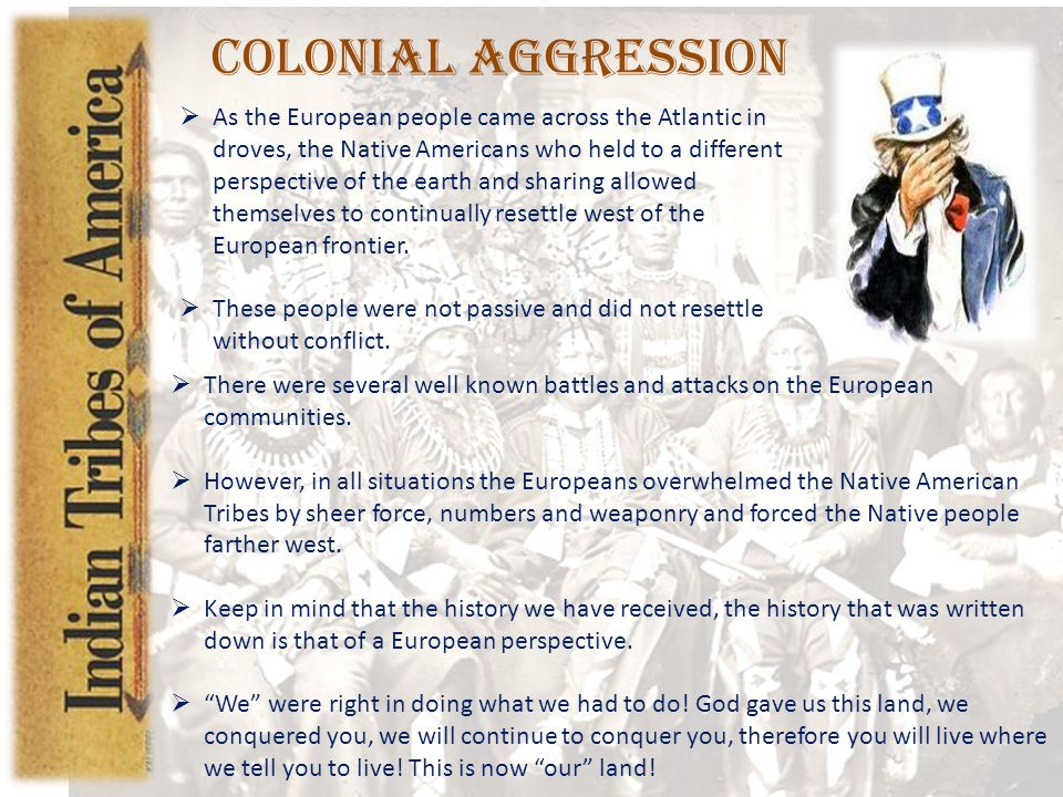 Colonial Aggression  As the European people came across the Atlantic in droves, the Native Americans who held to a different perspective of the earth and sharing allowed themselves to continually resettle west of the European frontier.