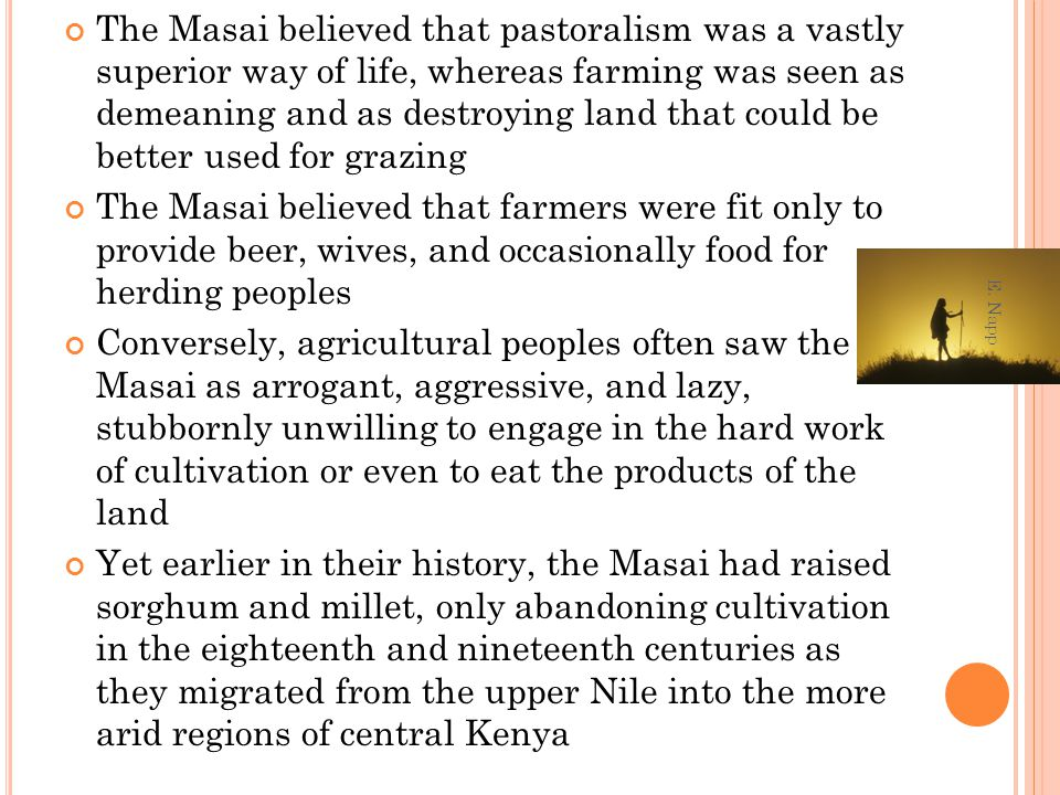 The Masai believed that pastoralism was a vastly superior way of life, whereas farming was seen as demeaning and as destroying land that could be bett
