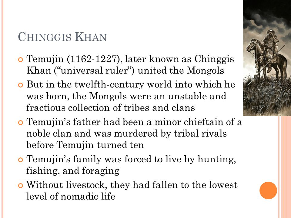 """C HINGGIS K HAN Temujin (1162-1227), later known as Chinggis Khan (""""universal ruler"""") united the Mongols But in the twelfth-century world into which h"""