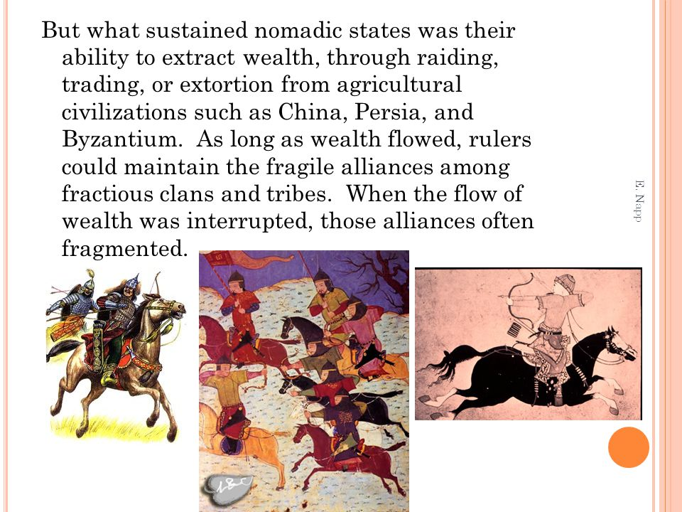 But what sustained nomadic states was their ability to extract wealth, through raiding, trading, or extortion from agricultural civilizations such as