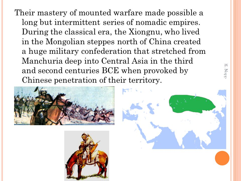 Under the charismatic leadership of Modun (reigned 210-174 BCE), the Xiongnu Empire effected a revolution of nomadic life Earlier fragmented and egalitarian societies were transformed into a more centralized and hierarchical political system in which power was concentrated in a divinely sanctioned ruler and differences between junior and senior clans became more prominent Tribute, extracted from other nomadic peoples and from China itself, sustained the Xiongnu Empire and forced the Han dynasty emperor Wen to acknowledge, unhappily, the equality of people he regarded as barbarians Although it disintegrated under sustained Chinese attacks, it created a model for the future E.