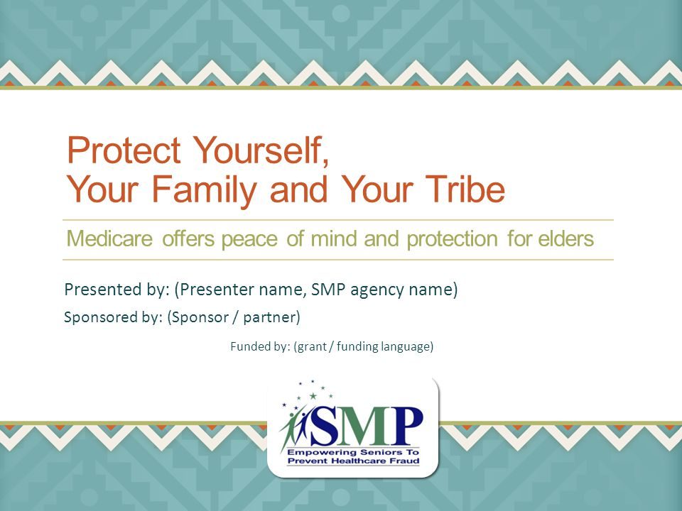 Protect Yourself, Your Family and Your Tribe Medicare offers peace of mind and protection for elders Sponsored by: (Sponsor / partner) Presented by: (Presenter name, SMP agency name) Funded by: (grant / funding language)