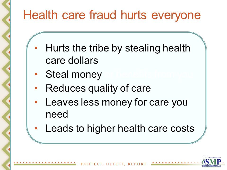 Health care fraud hurts everyone Hurts the tribe by stealing health care dollars Steal money or benefits from you Reduces quality of care Leaves less money for care you need Leads to higher health care costs