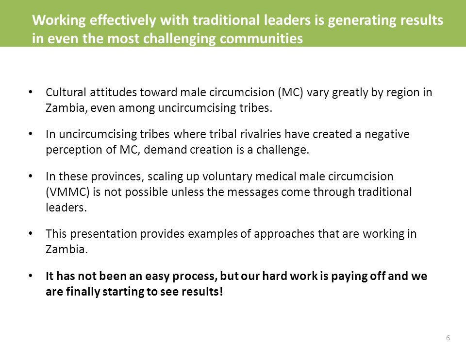 Working effectively with traditional leaders is generating results in even the most challenging communities Cultural attitudes toward male circumcision (MC) vary greatly by region in Zambia, even among uncircumcising tribes.