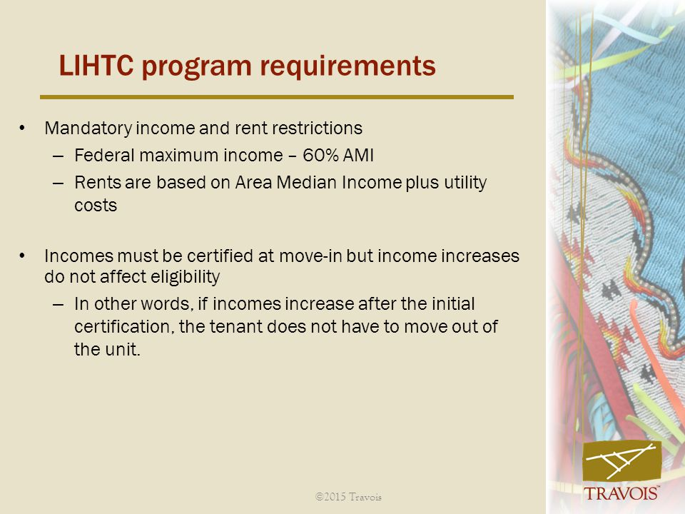 Mandatory income and rent restrictions – Federal maximum income – 60% AMI – Rents are based on Area Median Income plus utility costs Incomes must be certified at move-in but income increases do not affect eligibility – In other words, if incomes increase after the initial certification, the tenant does not have to move out of the unit.