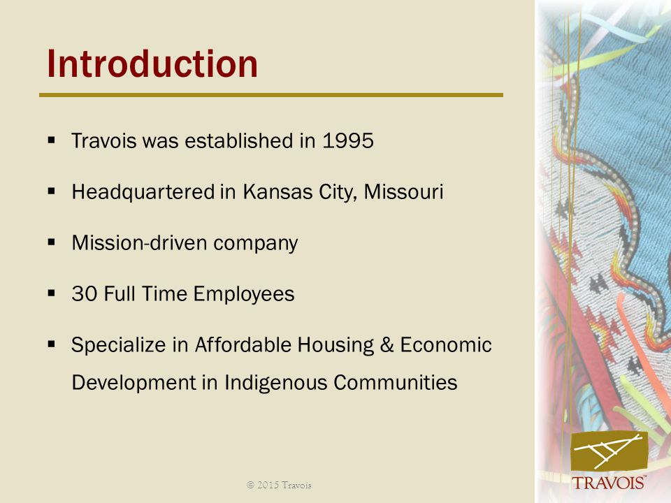 Introduction  Travois was established in 1995  Headquartered in Kansas City, Missouri  Mission-driven company  30 Full Time Employees  Specialize in Affordable Housing & Economic Development in Indigenous Communities © 2015 Travois