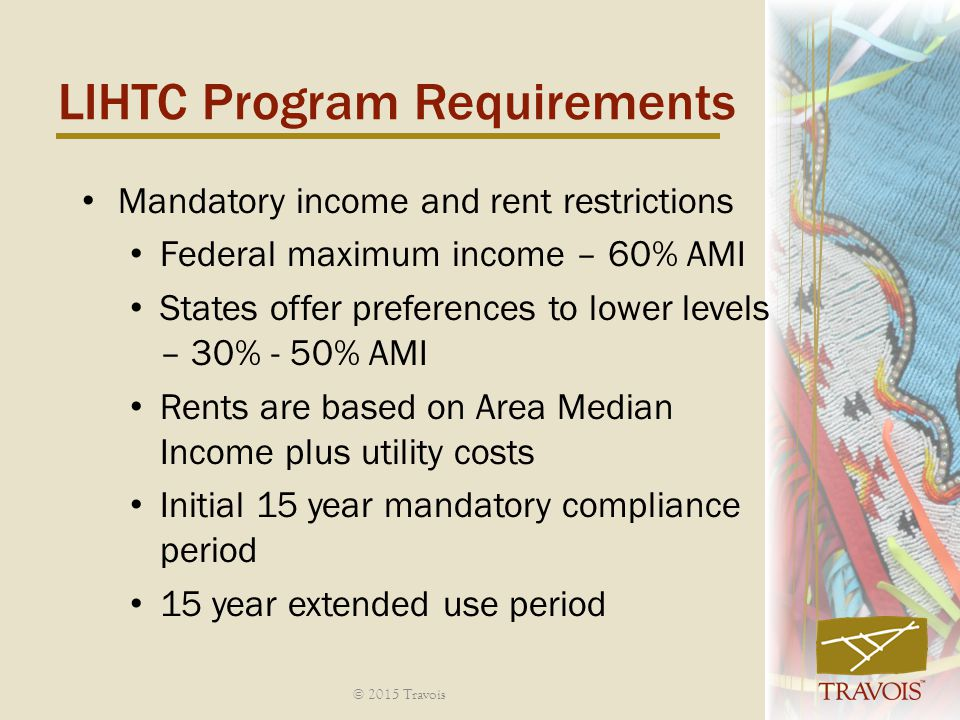 Mandatory income and rent restrictions Federal maximum income – 60% AMI States offer preferences to lower levels – 30% - 50% AMI Rents are based on Area Median Income plus utility costs Initial 15 year mandatory compliance period 15 year extended use period LIHTC Program Requirements © 2015 Travois