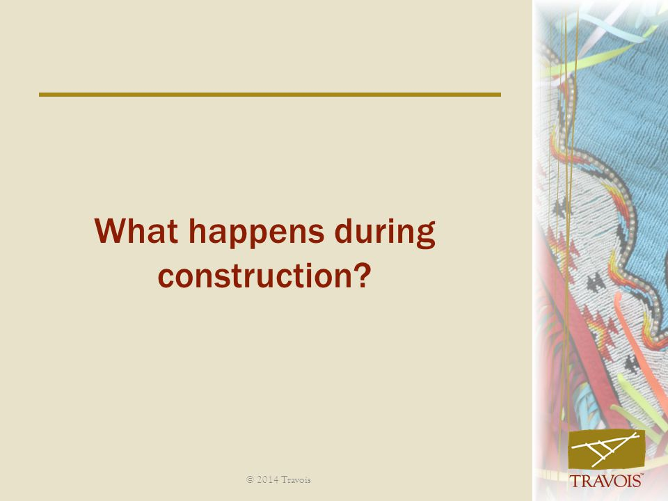 What happens during construction? © 2014 Travois