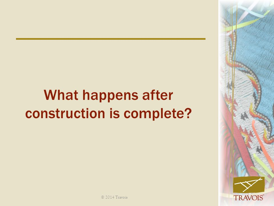 What happens after construction is complete? © 2014 Travois