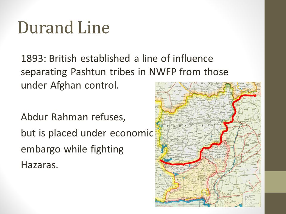 Durand Line 1893: British established a line of influence separating Pashtun tribes in NWFP from those under Afghan control.