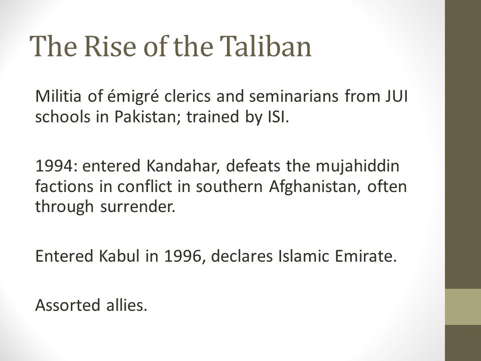The Rise of the Taliban Militia of émigré clerics and seminarians from JUI schools in Pakistan; trained by ISI.